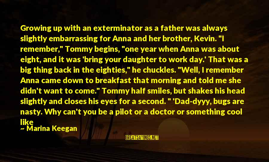 Dad From Daughter Sayings By Marina Keegan: Growing up with an exterminator as a father was always slightly embarrassing for Anna and