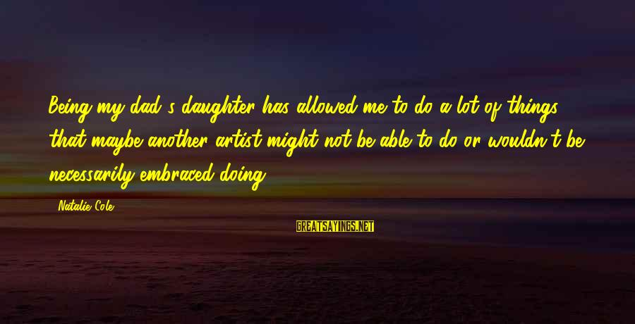 Dad From Daughter Sayings By Natalie Cole: Being my dad's daughter has allowed me to do a lot of things that maybe