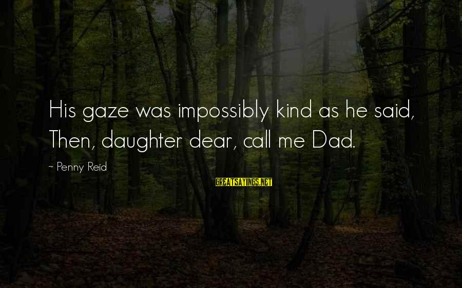 Dad From Daughter Sayings By Penny Reid: His gaze was impossibly kind as he said, Then, daughter dear, call me Dad.