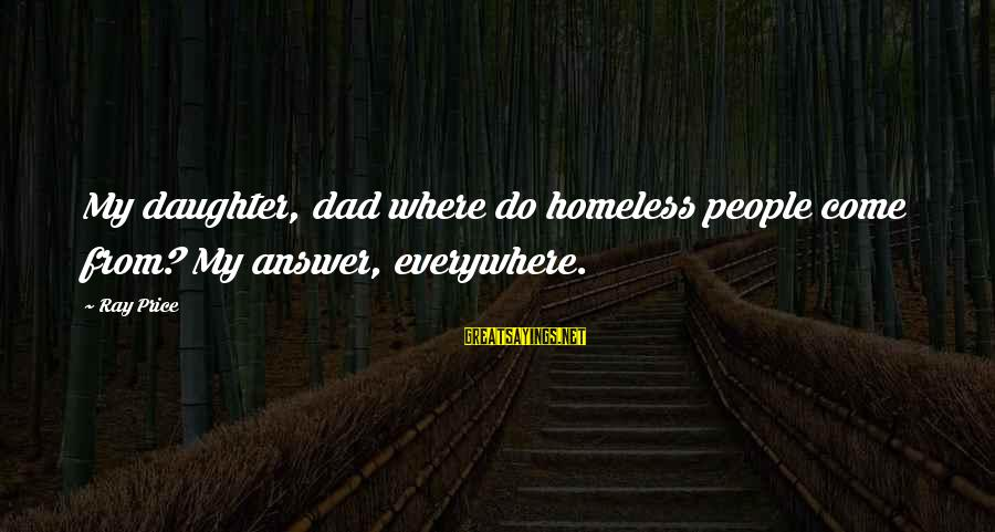 Dad From Daughter Sayings By Ray Price: My daughter, dad where do homeless people come from? My answer, everywhere.