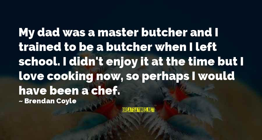 Dad Left Sayings By Brendan Coyle: My dad was a master butcher and I trained to be a butcher when I