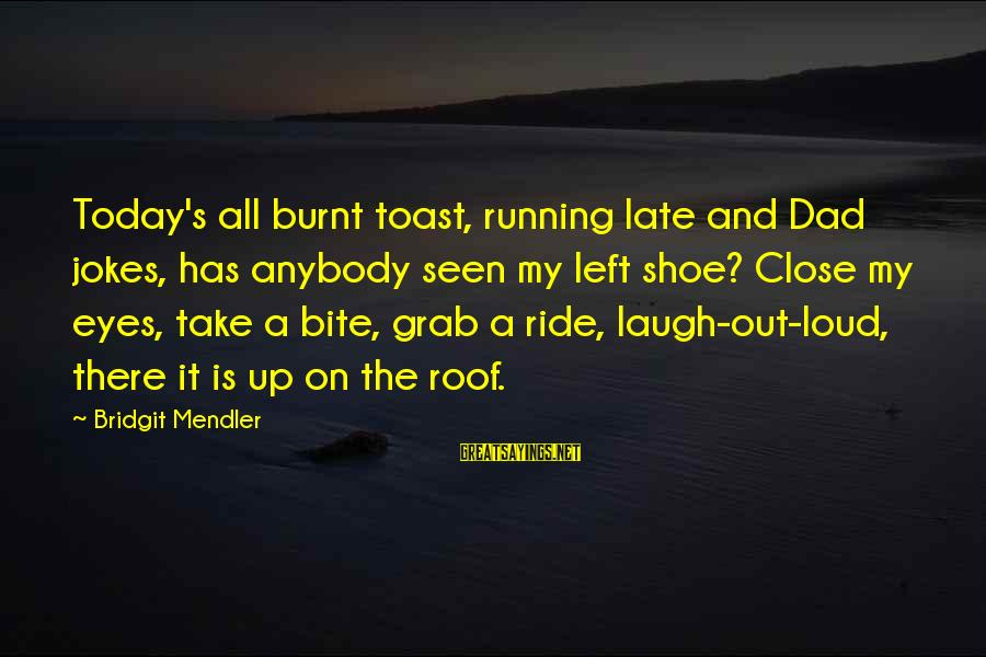 Dad Left Sayings By Bridgit Mendler: Today's all burnt toast, running late and Dad jokes, has anybody seen my left shoe?