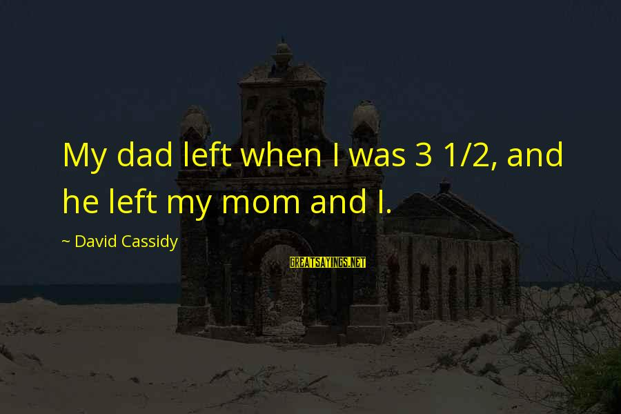 Dad Left Sayings By David Cassidy: My dad left when I was 3 1/2, and he left my mom and I.