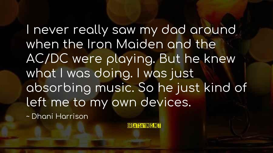 Dad Left Sayings By Dhani Harrison: I never really saw my dad around when the Iron Maiden and the AC/DC were