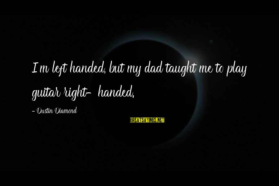 Dad Left Sayings By Dustin Diamond: I'm left handed, but my dad taught me to play guitar right-handed.