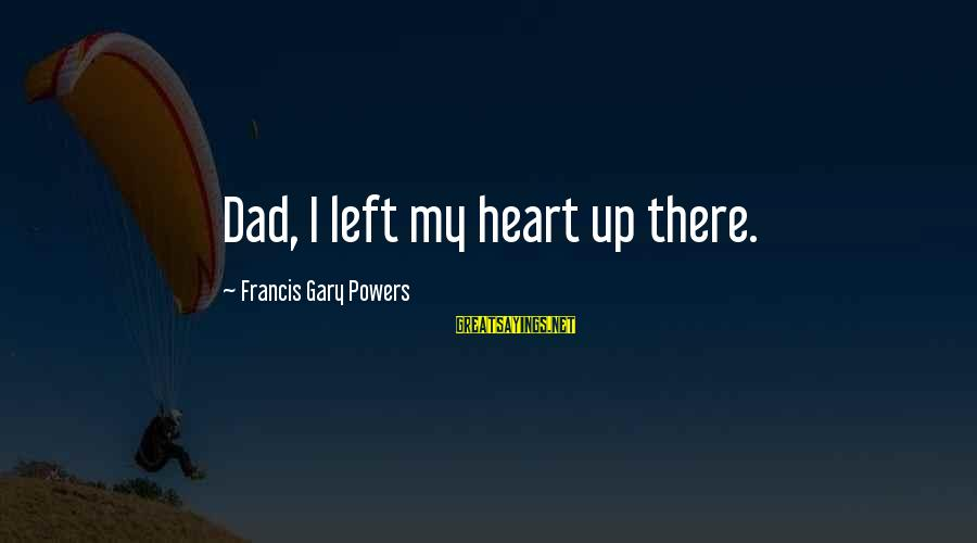 Dad Left Sayings By Francis Gary Powers: Dad, I left my heart up there.