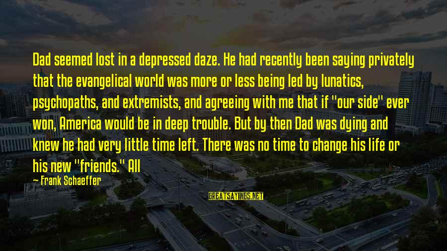 Dad Left Sayings By Frank Schaeffer: Dad seemed lost in a depressed daze. He had recently been saying privately that the