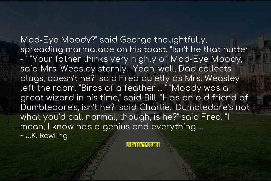 """Dad Left Sayings By J.K. Rowling: Mad-Eye Moody?"""" said George thoughtfully, spreading marmalade on his toast. """"Isn't he that nutter -"""