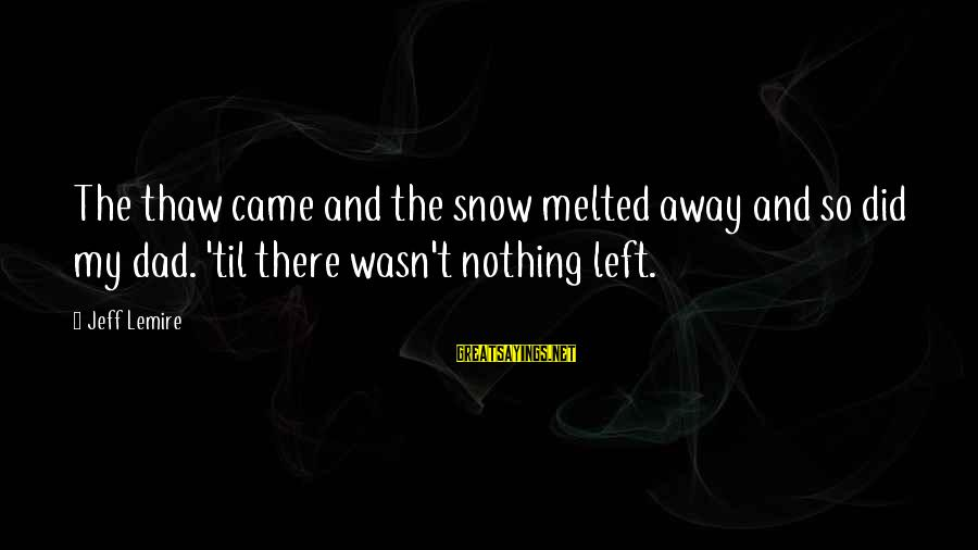 Dad Left Sayings By Jeff Lemire: The thaw came and the snow melted away and so did my dad. 'til there