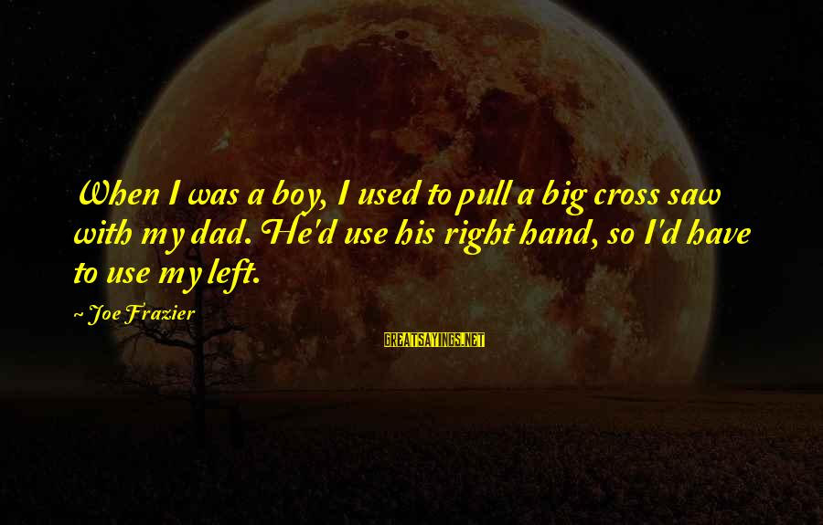 Dad Left Sayings By Joe Frazier: When I was a boy, I used to pull a big cross saw with my