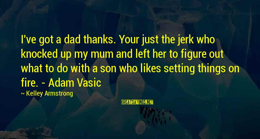 Dad Left Sayings By Kelley Armstrong: I've got a dad thanks. Your just the jerk who knocked up my mum and