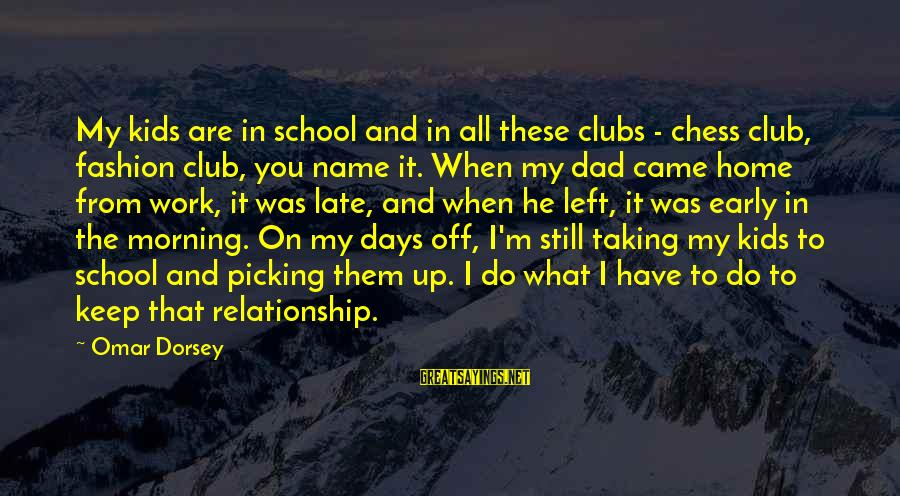 Dad Left Sayings By Omar Dorsey: My kids are in school and in all these clubs - chess club, fashion club,