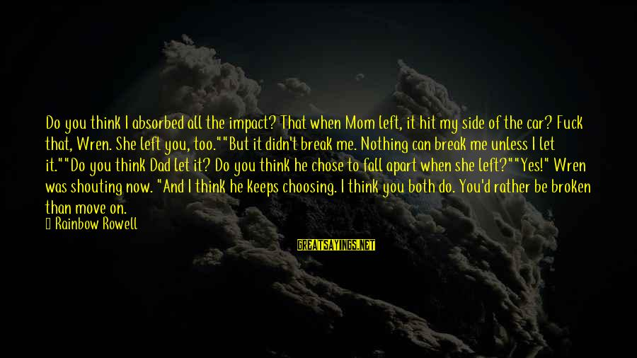 Dad Left Sayings By Rainbow Rowell: Do you think I absorbed all the impact? That when Mom left, it hit my