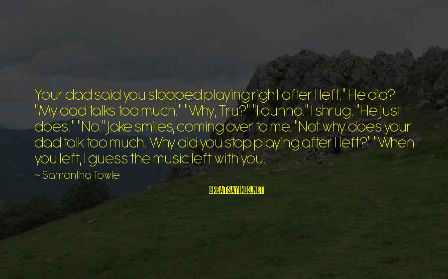 """Dad Left Sayings By Samantha Towle: Your dad said you stopped playing right after I left."""" He did? """"My dad talks"""