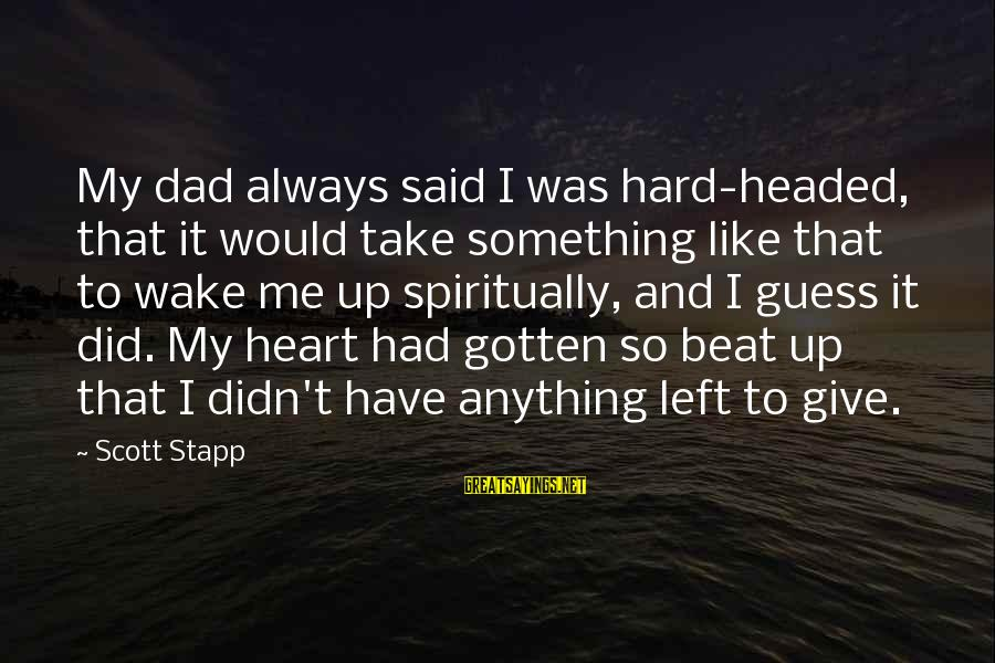 Dad Left Sayings By Scott Stapp: My dad always said I was hard-headed, that it would take something like that to