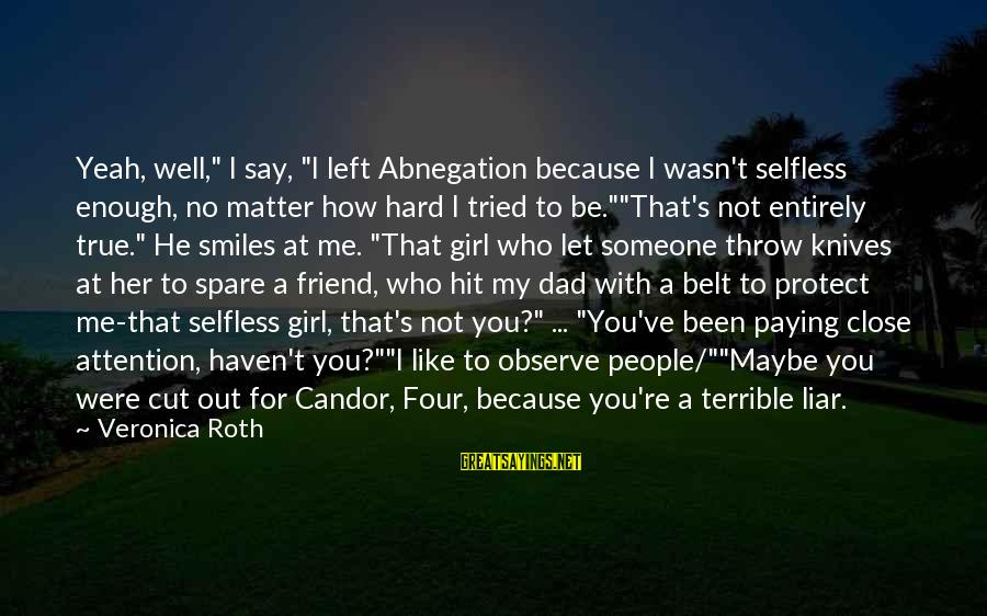 """Dad Left Sayings By Veronica Roth: Yeah, well,"""" I say, """"I left Abnegation because I wasn't selfless enough, no matter how"""