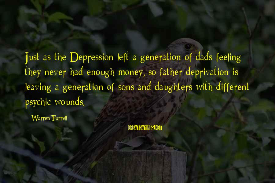 Dad Left Sayings By Warren Farrell: Just as the Depression left a generation of dads feeling they never had enough money,