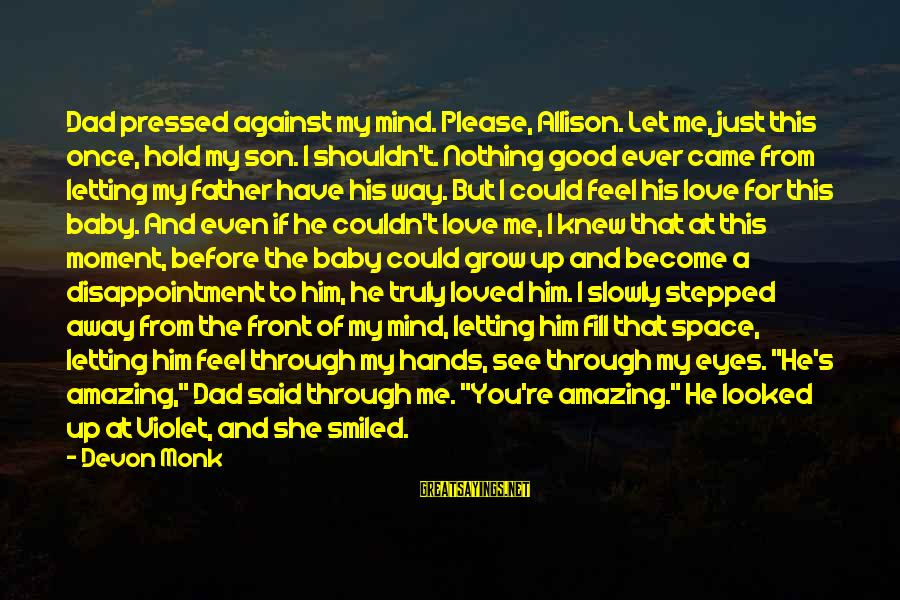 Dad N Son Love Sayings By Devon Monk: Dad pressed against my mind. Please, Allison. Let me, just this once, hold my son.