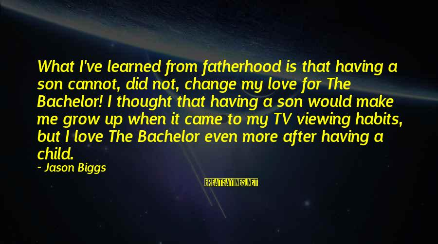 Dad N Son Love Sayings By Jason Biggs: What I've learned from fatherhood is that having a son cannot, did not, change my