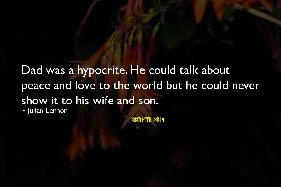 Dad N Son Love Sayings By Julian Lennon: Dad was a hypocrite. He could talk about peace and love to the world but