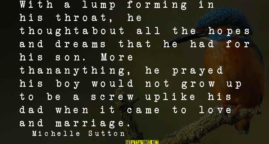 Dad N Son Love Sayings By Michelle Sutton: With a lump forming in his throat, he thoughtabout all the hopes and dreams that