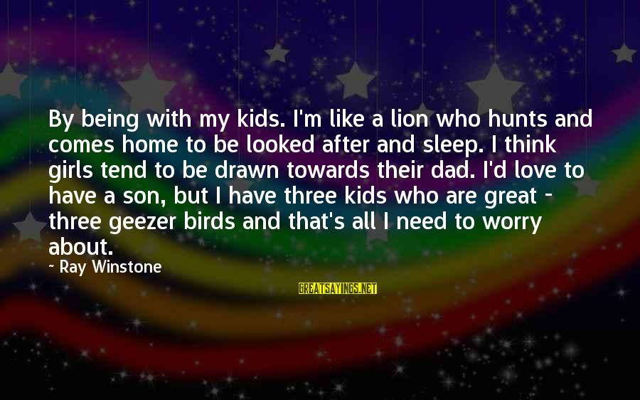 Dad N Son Love Sayings By Ray Winstone: By being with my kids. I'm like a lion who hunts and comes home to