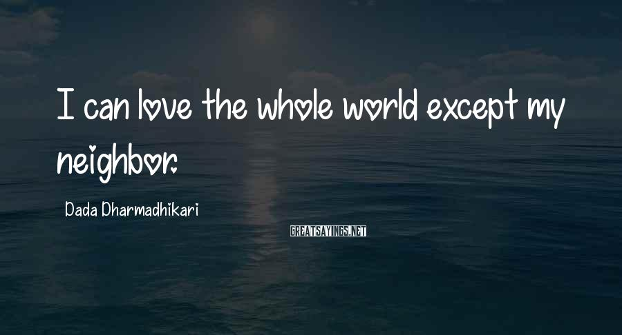 Dada Dharmadhikari Sayings: I can love the whole world except my neighbor.