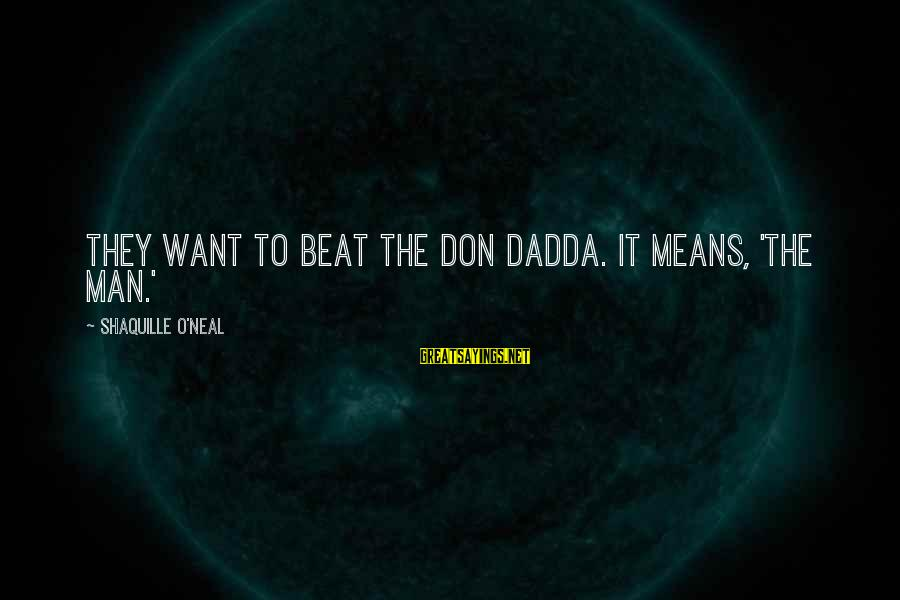 Dadda Sayings By Shaquille O'Neal: They want to beat the Don Dadda. It means, 'The Man.'