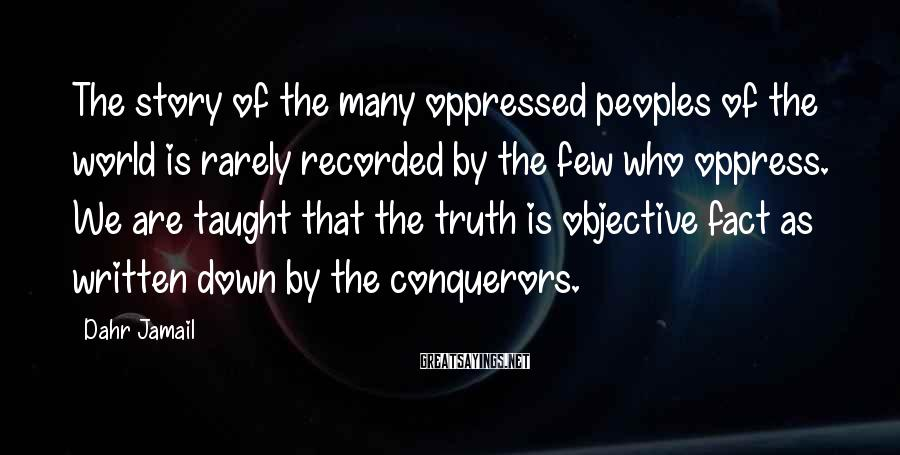 Dahr Jamail Sayings: The story of the many oppressed peoples of the world is rarely recorded by the