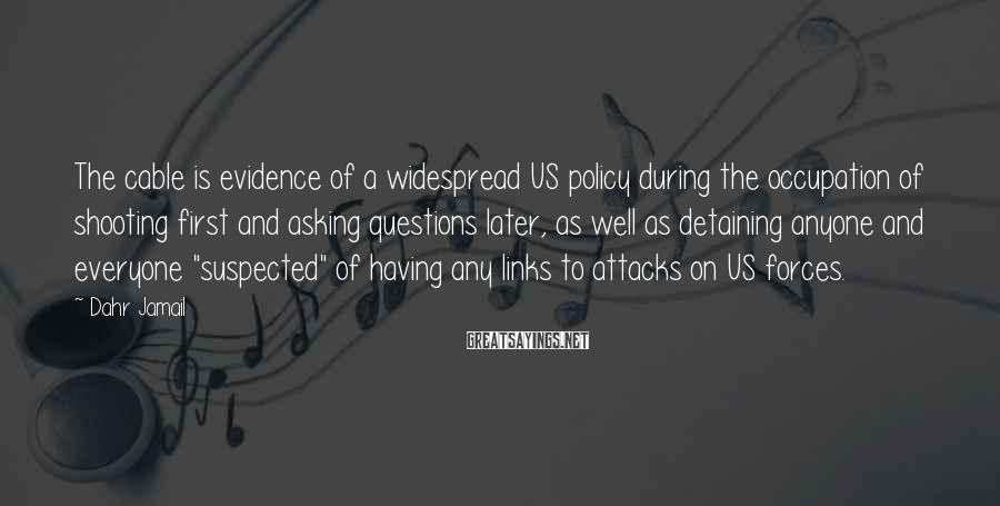 Dahr Jamail Sayings: The cable is evidence of a widespread US policy during the occupation of shooting first