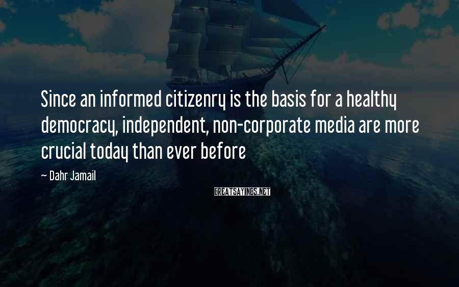 Dahr Jamail Sayings: Since an informed citizenry is the basis for a healthy democracy, independent, non-corporate media are