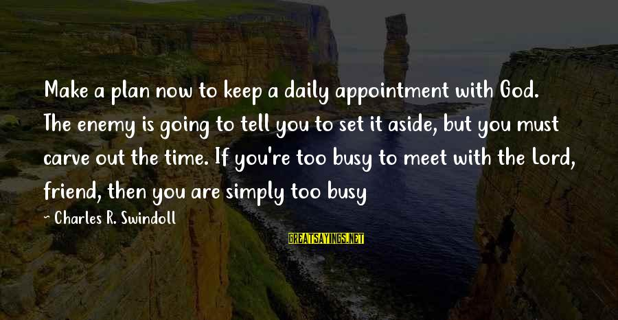 Daily Plan Sayings By Charles R. Swindoll: Make a plan now to keep a daily appointment with God. The enemy is going