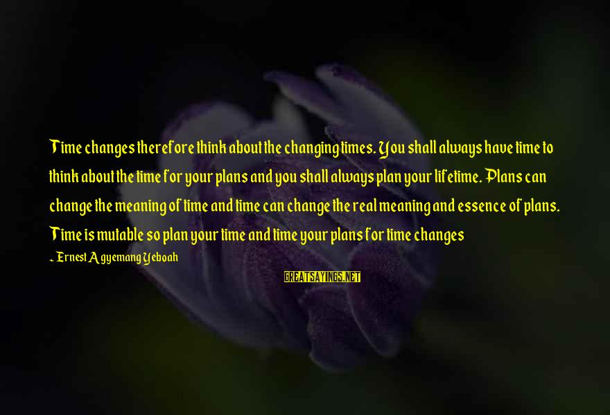 Daily Plan Sayings By Ernest Agyemang Yeboah: Time changes therefore think about the changing times. You shall always have time to think