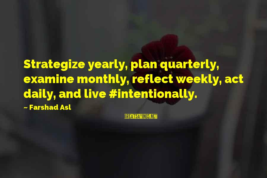 Daily Plan Sayings By Farshad Asl: Strategize yearly, plan quarterly, examine monthly, reflect weekly, act daily, and live #intentionally.