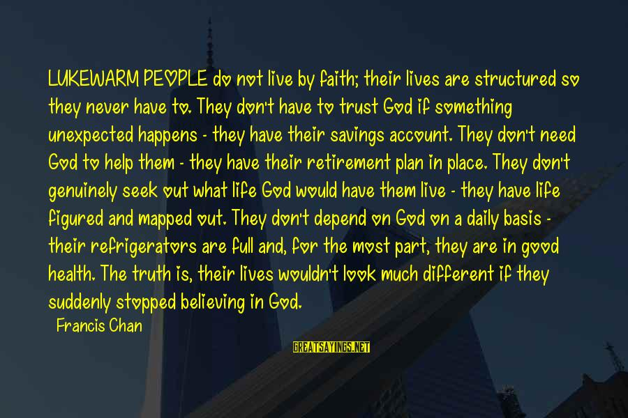 Daily Plan Sayings By Francis Chan: LUKEWARM PEOPLE do not live by faith; their lives are structured so they never have