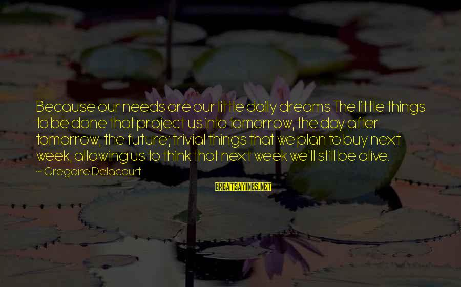 Daily Plan Sayings By Gregoire Delacourt: Because our needs are our little daily dreams The little things to be done that