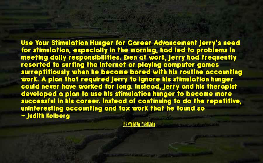 Daily Plan Sayings By Judith Kolberg: Use Your Stimulation Hunger for Career Advancement Jerry's need for stimulation, especially in the morning,