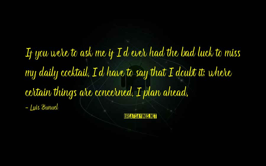 Daily Plan Sayings By Luis Bunuel: If you were to ask me if I'd ever had the bad luck to miss