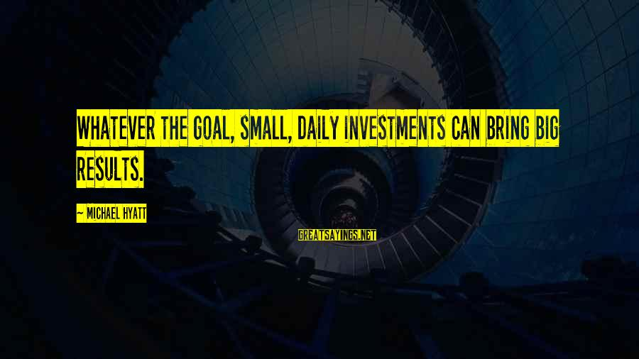 Daily Plan Sayings By Michael Hyatt: Whatever the goal, small, daily investments can bring big results.