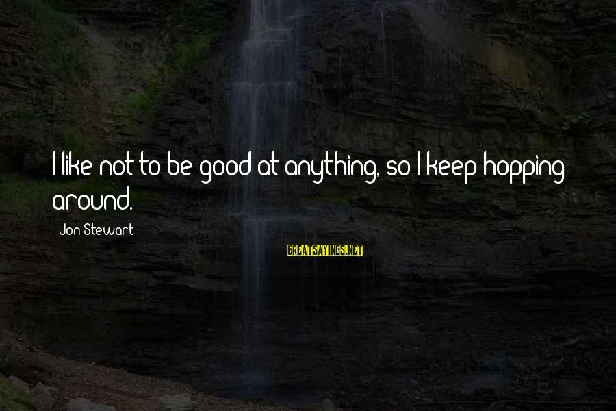 Daisuke Niwa Sayings By Jon Stewart: I like not to be good at anything, so I keep hopping around.