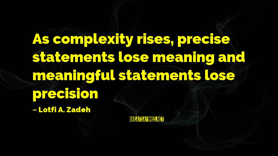 Daisuke Niwa Sayings By Lotfi A. Zadeh: As complexity rises, precise statements lose meaning and meaningful statements lose precision