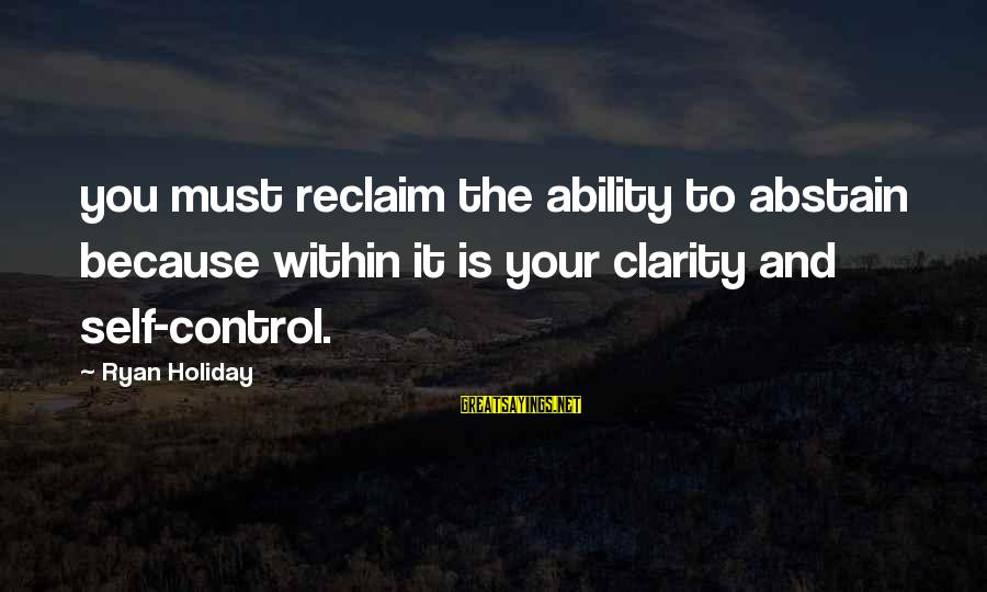 Daisuke Niwa Sayings By Ryan Holiday: you must reclaim the ability to abstain because within it is your clarity and self-control.