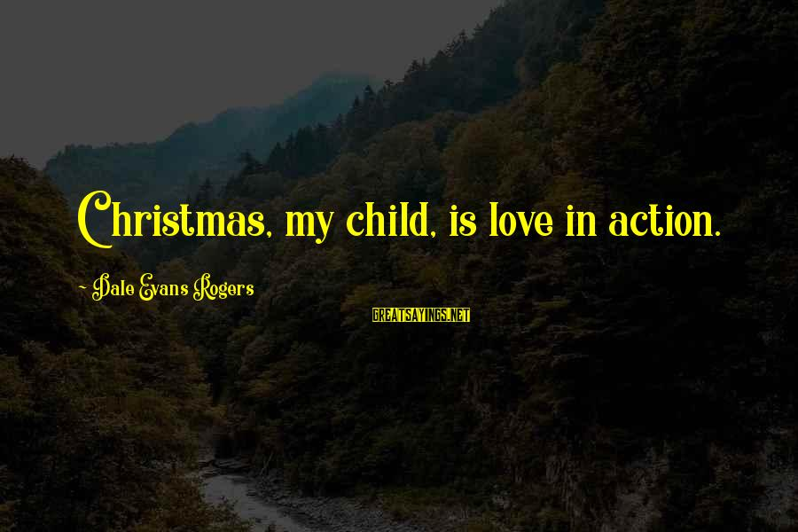 Dale Evans Christmas Sayings By Dale Evans Rogers: Christmas, my child, is love in action.