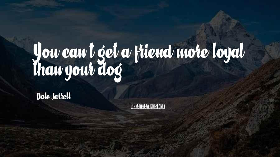 Dale Jarrett Sayings: You can't get a friend more loyal than your dog.
