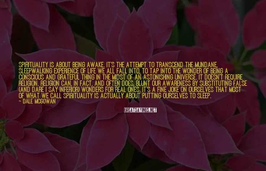 Dale McGowan Sayings: Spirituality is about being awake. It's the attempt to transcend the mundane, sleepwalking experience of