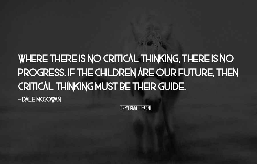 Dale McGowan Sayings: Where there is no critical thinking, there is no progress. If the children are our