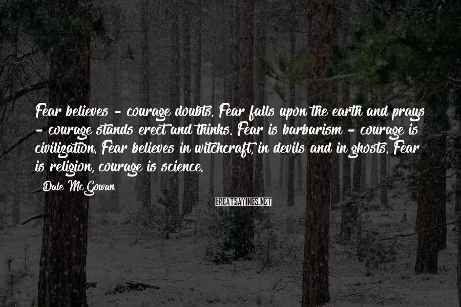 Dale McGowan Sayings: Fear believes - courage doubts. Fear falls upon the earth and prays - courage stands