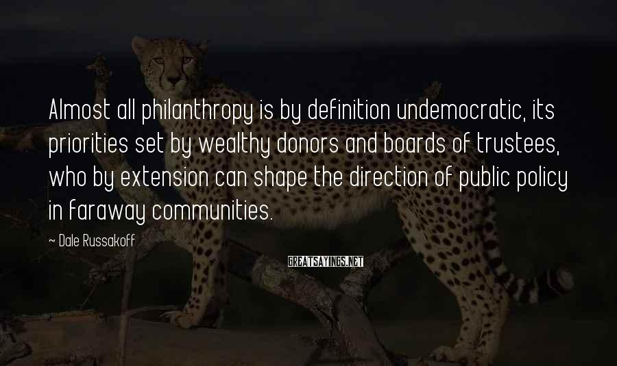 Dale Russakoff Sayings: Almost all philanthropy is by definition undemocratic, its priorities set by wealthy donors and boards