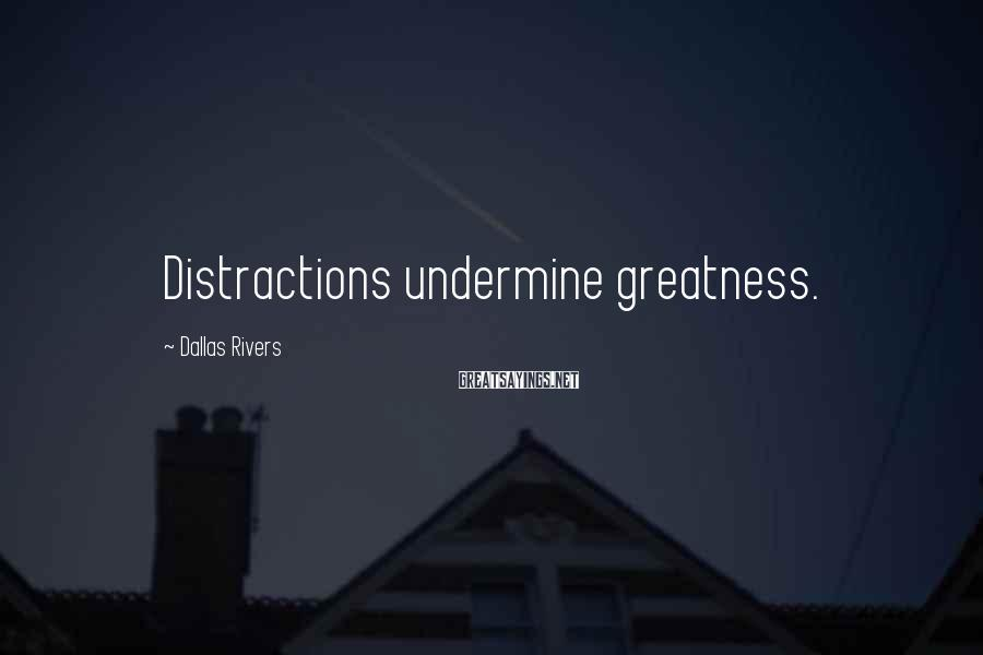 Dallas Rivers Sayings: Distractions undermine greatness.