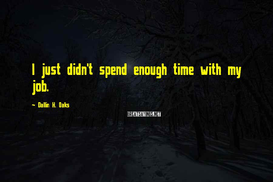 Dallin H. Oaks Sayings: I just didn't spend enough time with my job.